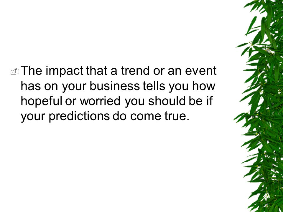  The impact that a trend or an event has on your business tells you how hopeful or worried you should be if your predictions do come true.