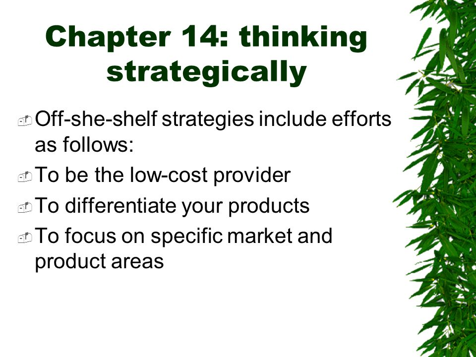 Chapter 14: thinking strategically  Off-she-shelf strategies include efforts as follows:  To be the low-cost provider  To differentiate your produc