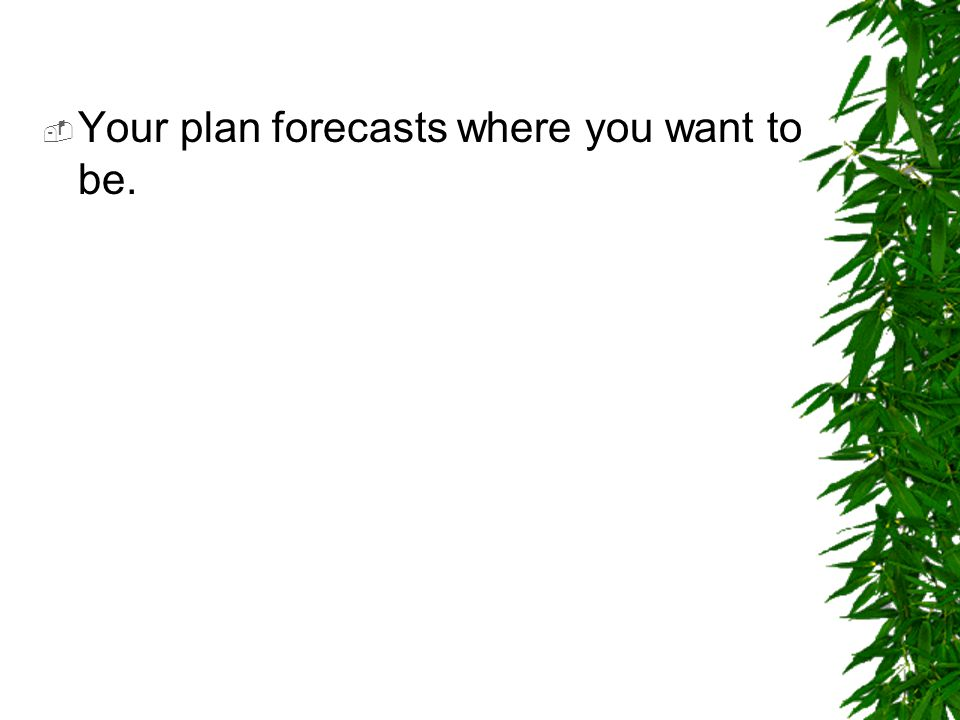  Your plan forecasts where you want to be.