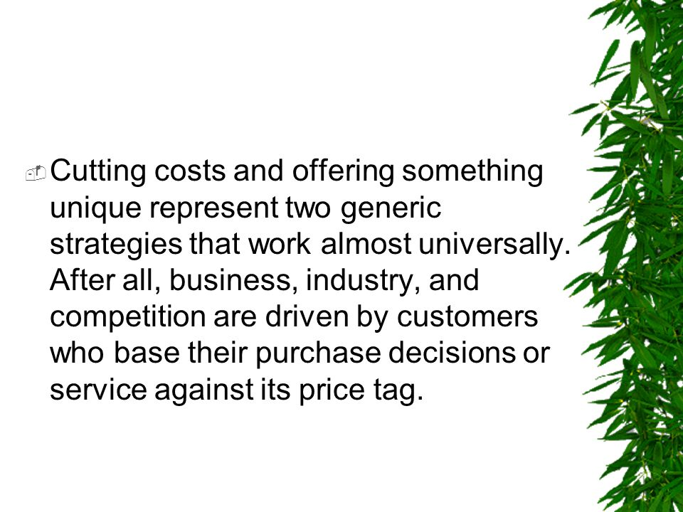  Cutting costs and offering something unique represent two generic strategies that work almost universally. After all, business, industry, and compet