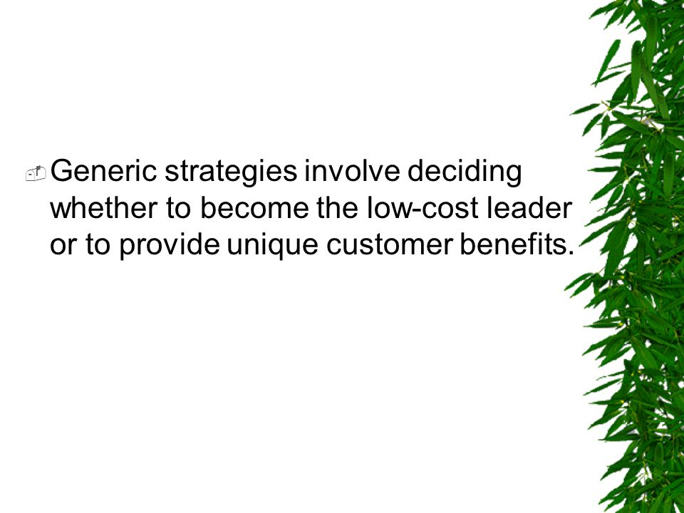  Generic strategies involve deciding whether to become the low-cost leader or to provide unique customer benefits.