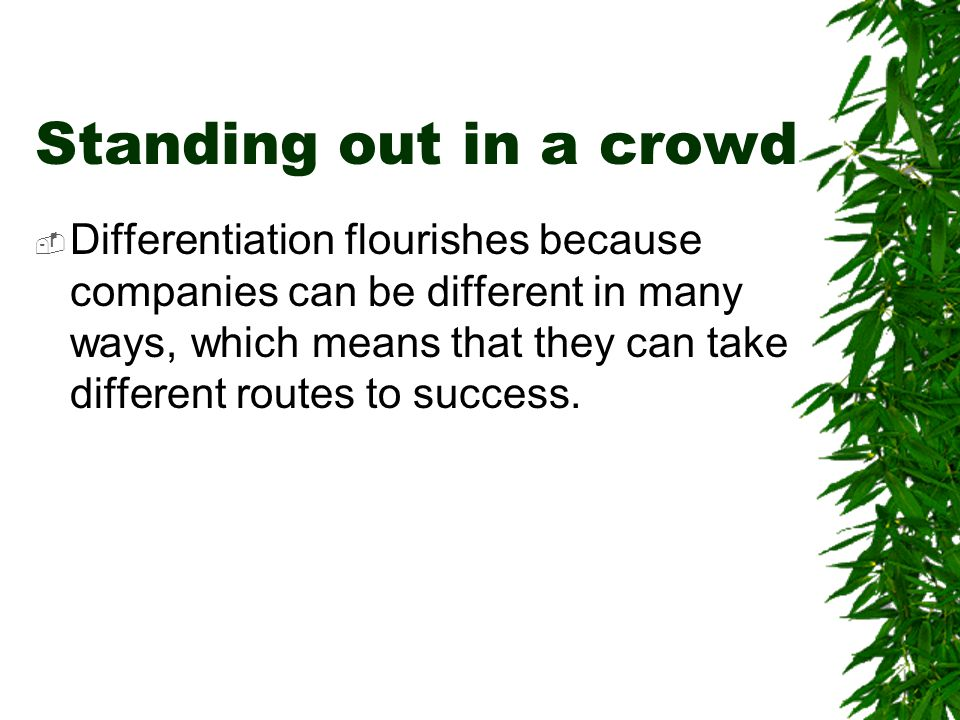 Standing out in a crowd  Differentiation flourishes because companies can be different in many ways, which means that they can take different routes