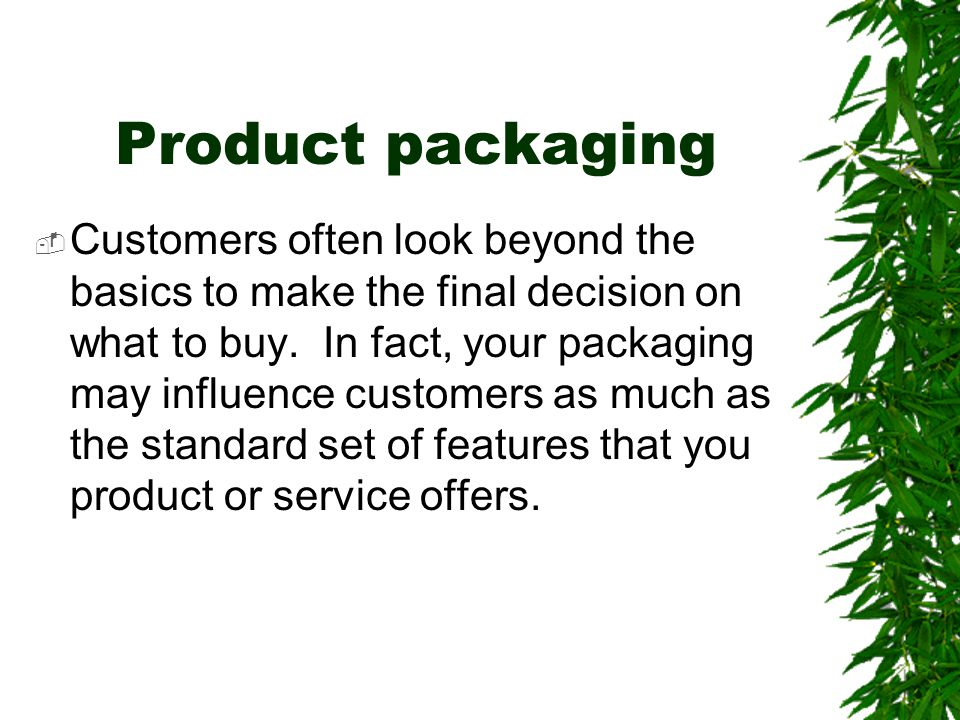 Product packaging  Customers often look beyond the basics to make the final decision on what to buy. In fact, your packaging may influence customers