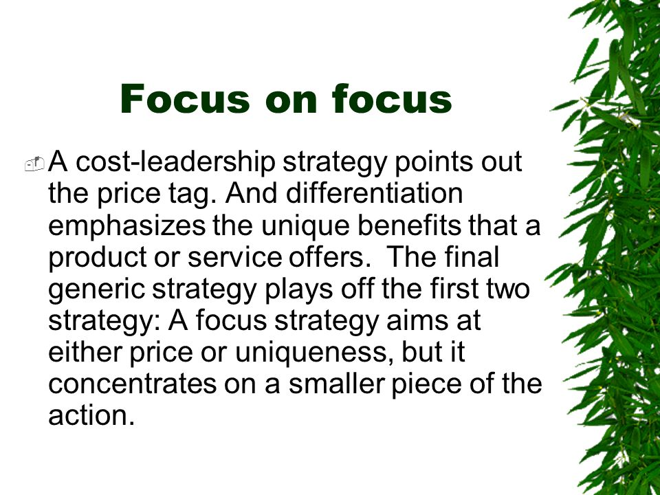 Focus on focus  A cost-leadership strategy points out the price tag. And differentiation emphasizes the unique benefits that a product or service off