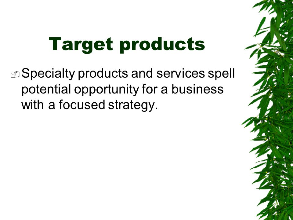 Target products  Specialty products and services spell potential opportunity for a business with a focused strategy.