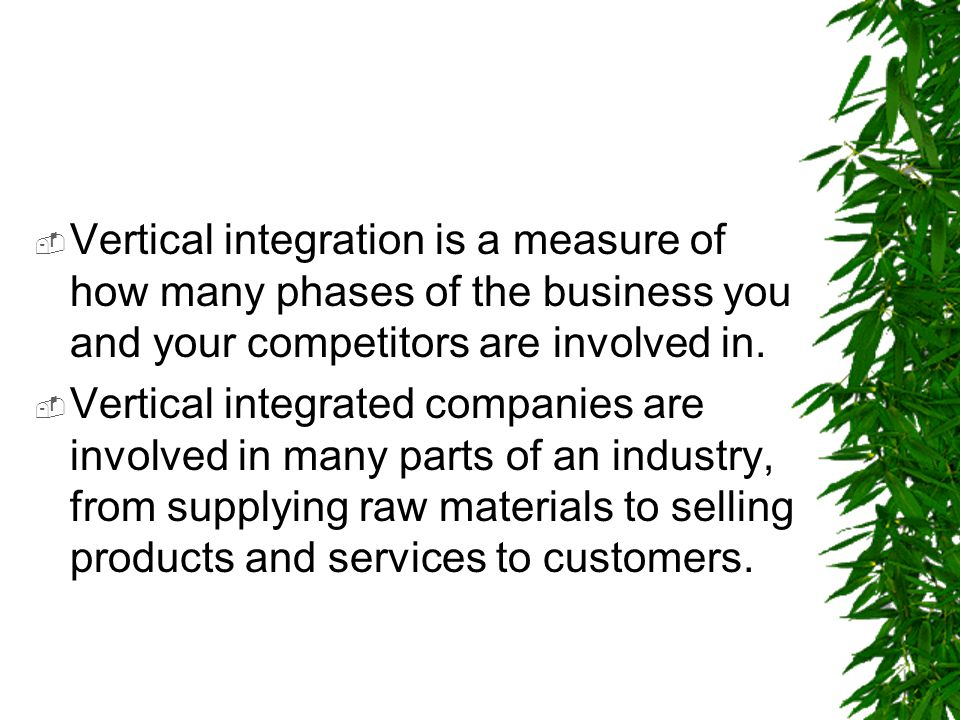  Vertical integration is a measure of how many phases of the business you and your competitors are involved in.  Vertical integrated companies are i