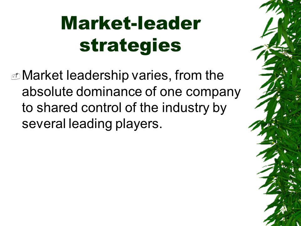 Market-leader strategies  Market leadership varies, from the absolute dominance of one company to shared control of the industry by several leading p