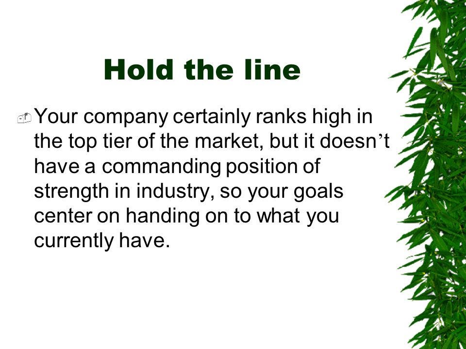 Hold the line  Your company certainly ranks high in the top tier of the market, but it doesn ' t have a commanding position of strength in industry,