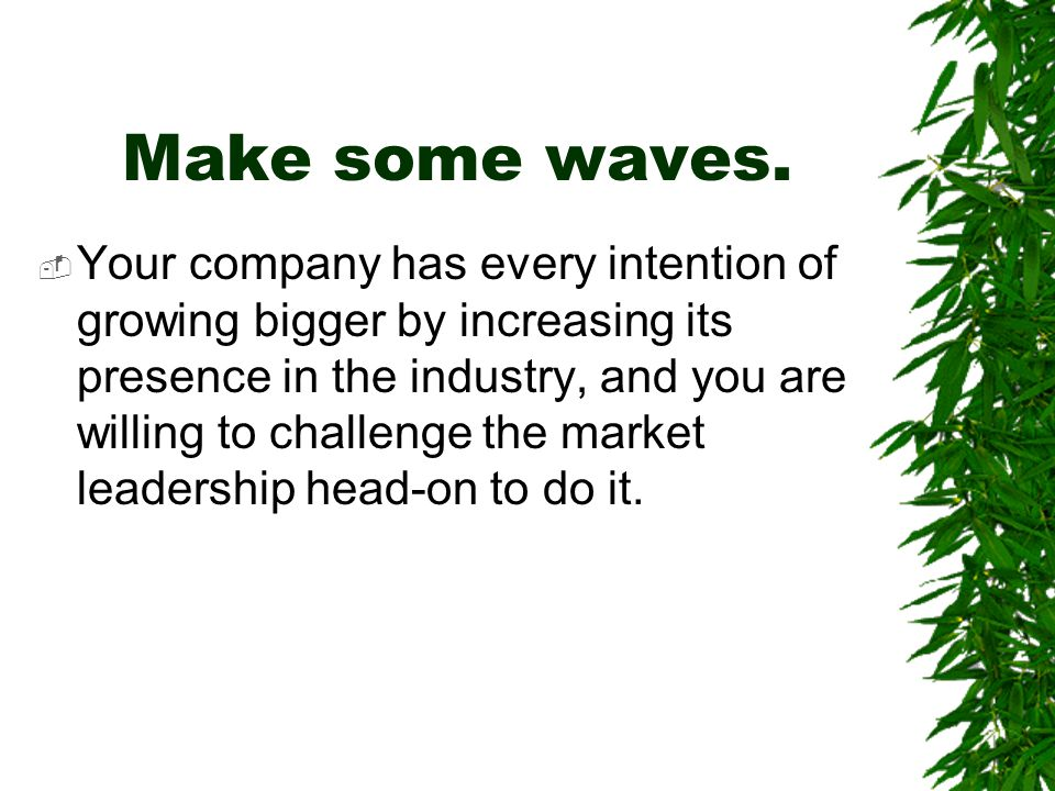 Make some waves.  Your company has every intention of growing bigger by increasing its presence in the industry, and you are willing to challenge the
