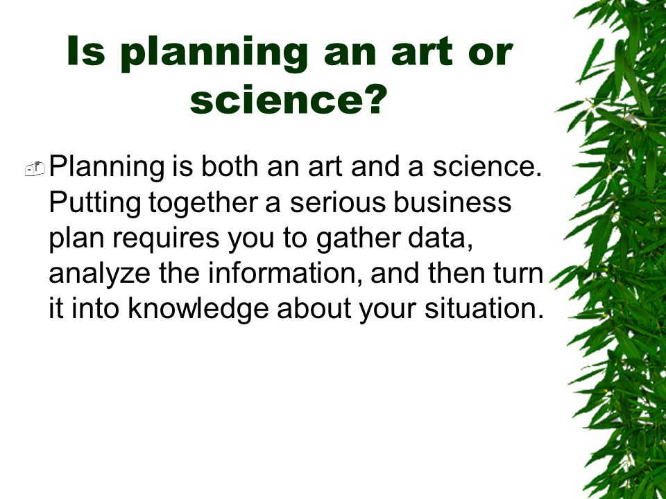 Is planning an art or science?  Planning is both an art and a science. Putting together a serious business plan requires you to gather data, analyze