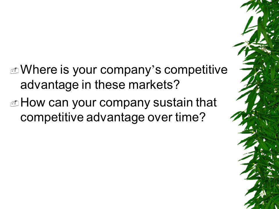  Where is your company ' s competitive advantage in these markets?  How can your company sustain that competitive advantage over time?