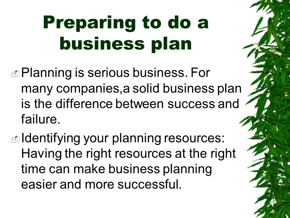 Preparing to do a business plan  Planning is serious business. For many companies,a solid business plan is the difference between success and failure