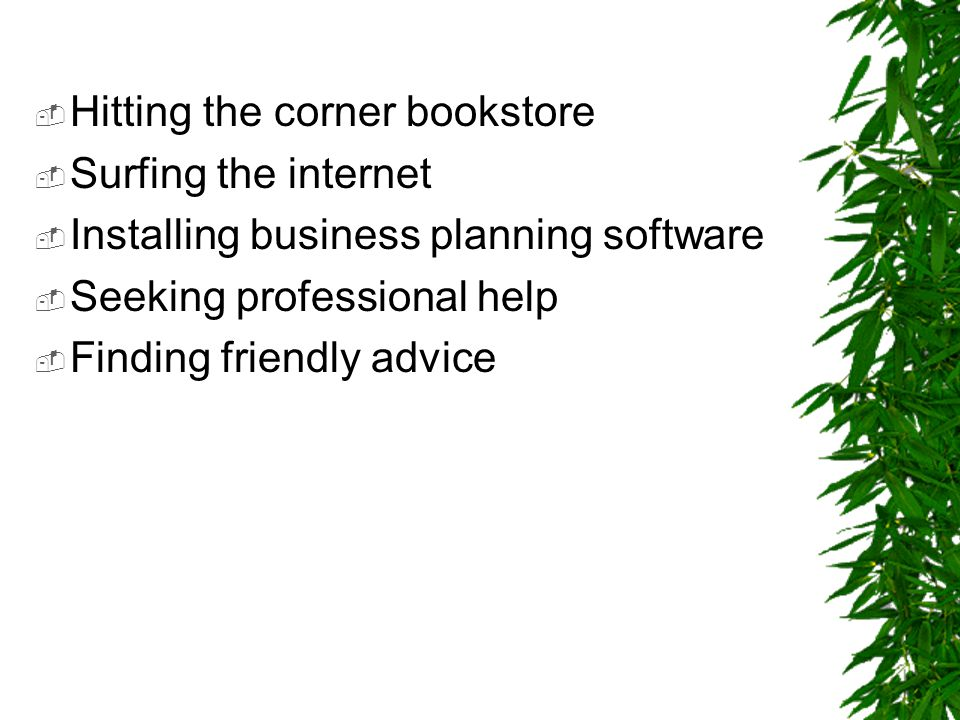  Hitting the corner bookstore  Surfing the internet  Installing business planning software  Seeking professional help  Finding friendly advice