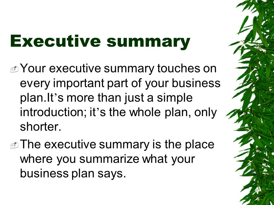 Executive summary  Your executive summary touches on every important part of your business plan.It ' s more than just a simple introduction; it ' s t