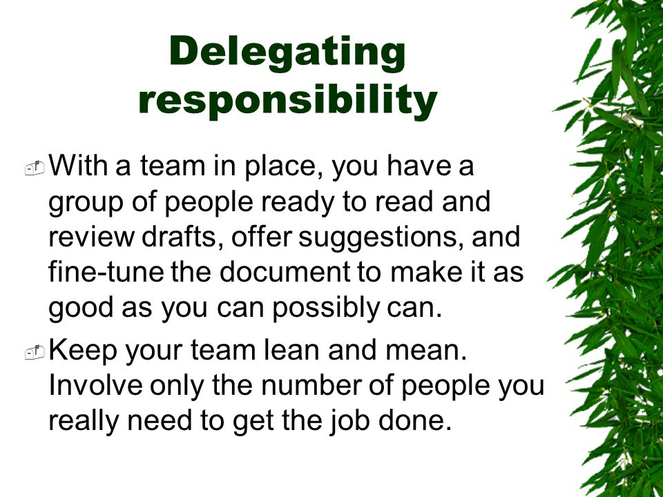 Delegating responsibility  With a team in place, you have a group of people ready to read and review drafts, offer suggestions, and fine-tune the doc