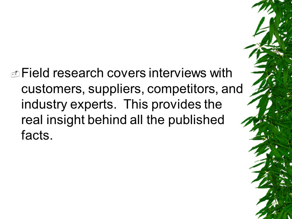  Field research covers interviews with customers, suppliers, competitors, and industry experts. This provides the real insight behind all the publish