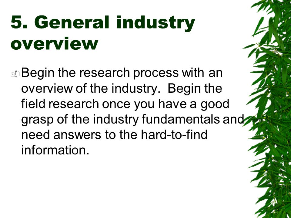 5. General industry overview  Begin the research process with an overview of the industry. Begin the field research once you have a good grasp of the