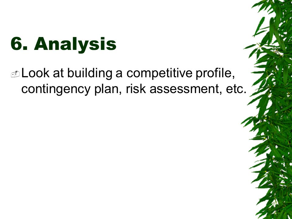 6. Analysis  Look at building a competitive profile, contingency plan, risk assessment, etc.