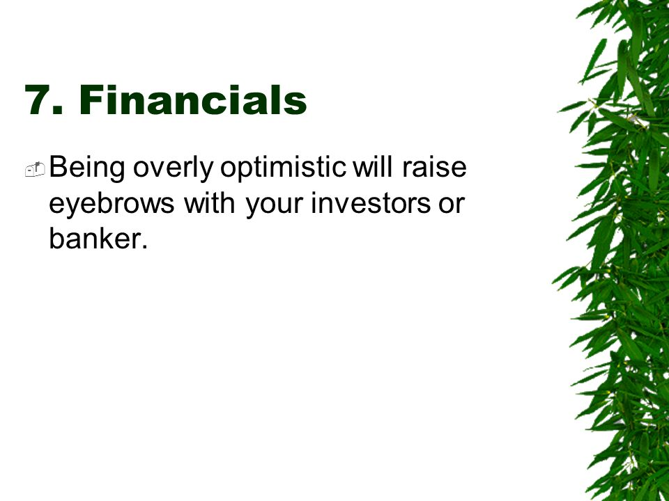 7. Financials  Being overly optimistic will raise eyebrows with your investors or banker.