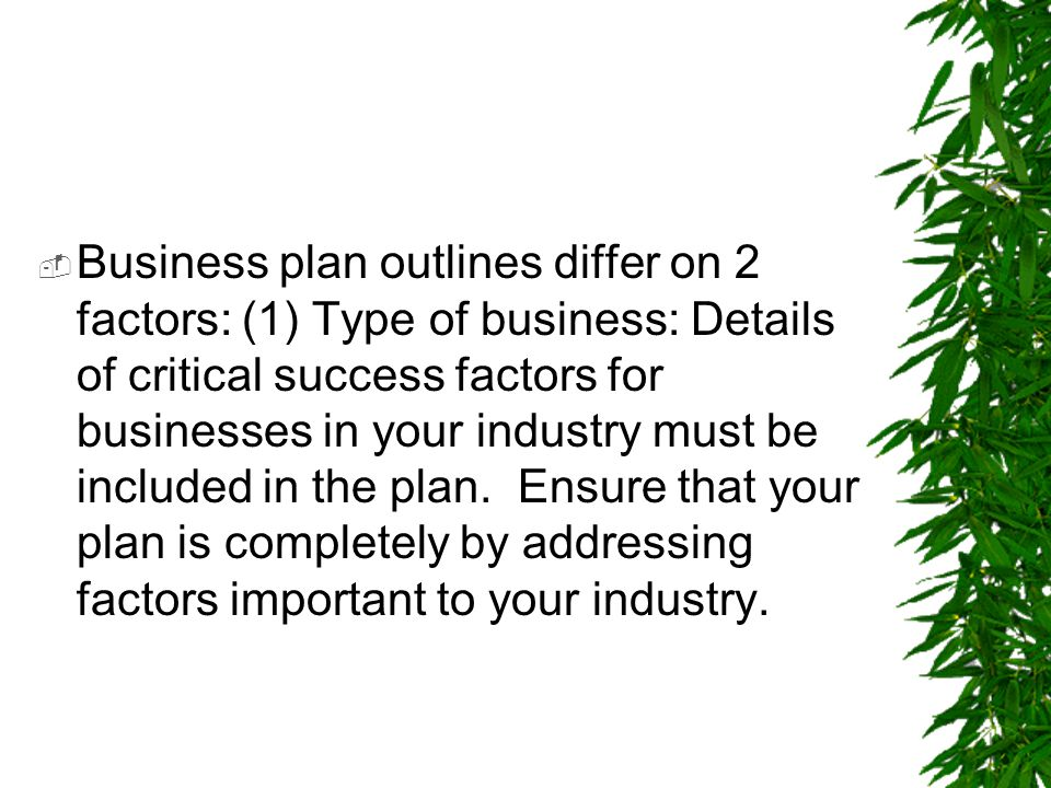  Business plan outlines differ on 2 factors: (1) Type of business: Details of critical success factors for businesses in your industry must be includ