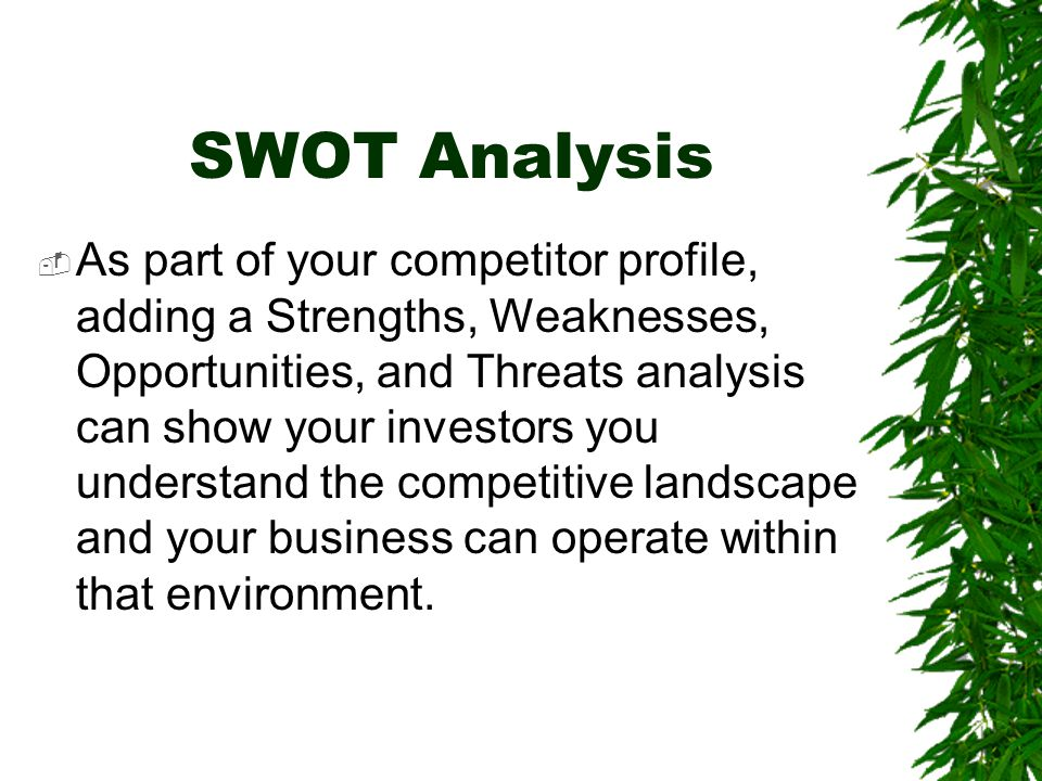 SWOT Analysis  As part of your competitor profile, adding a Strengths, Weaknesses, Opportunities, and Threats analysis can show your investors you un