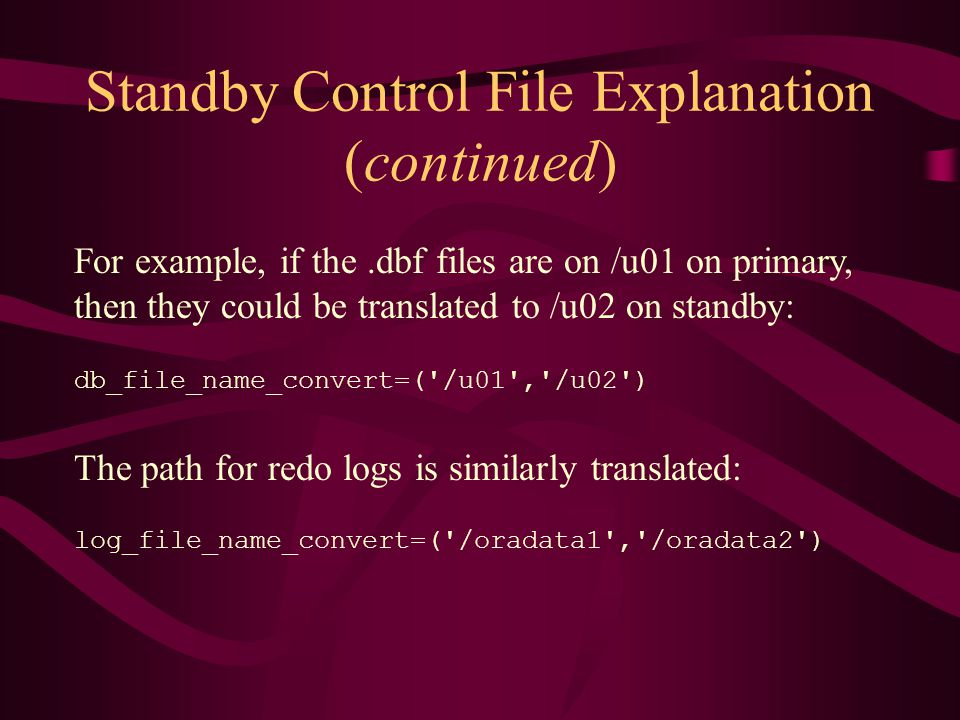 Standby Control File Explanation (continued) For example, if the.dbf files are on /u01 on primary, then they could be translated to /u02 on standby: db_file_name_convert=( /u01 , /u02 ) The path for redo logs is similarly translated: log_file_name_convert=( /oradata1 , /oradata2 )