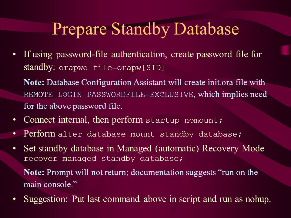 Prepare Standby Database If using password-file authentication, create password file for standby: orapwd file=orapw[SID] Note: Database Configuration Assistant will create init.ora file with REMOTE_LOGIN_PASSWORDFILE=EXCLUSIVE, which implies need for the above password file.