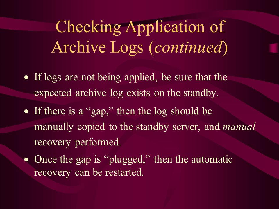 Checking Application of Archive Logs (continued)  If logs are not being applied, be sure that the expected archive log exists on the standby.