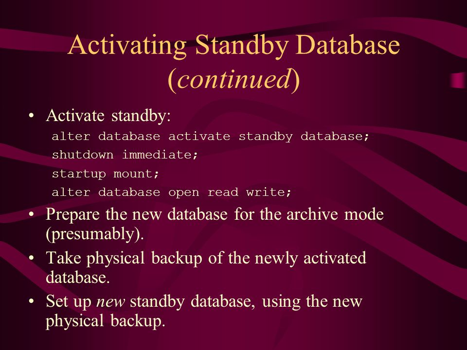 Activating Standby Database (continued) Activate standby: alter database activate standby database; shutdown immediate; startup mount; alter database open read write; Prepare the new database for the archive mode (presumably).