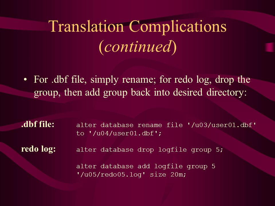 Translation Complications (continued) For.dbf file, simply rename; for redo log, drop the group, then add group back into desired directory:.dbf file: alter database rename file /u03/user01.dbf to /u04/user01.dbf ; redo log: alter database drop logfile group 5; alter database add logfile group 5 /u05/redo05.log size 20m;