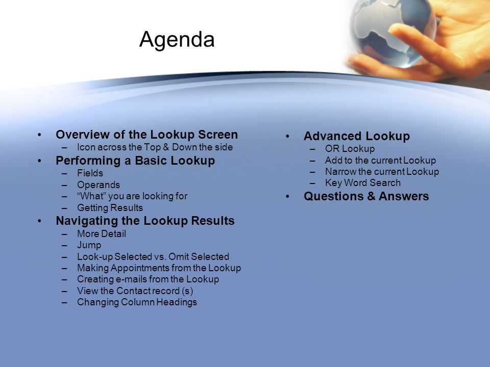 "Agenda Overview of the Lookup Screen –Icon across the Top & Down the side Performing a Basic Lookup –Fields –Operands –""What"" you are looking for –Get"