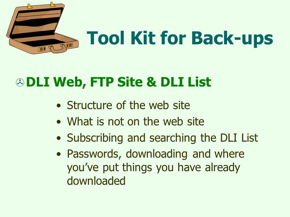Tool Kit for Back-ups  DLI Web, FTP Site & DLI List Structure of the web site What is not on the web site Subscribing and searching the DLI List Passwords, downloading and where you've put things you have already downloaded
