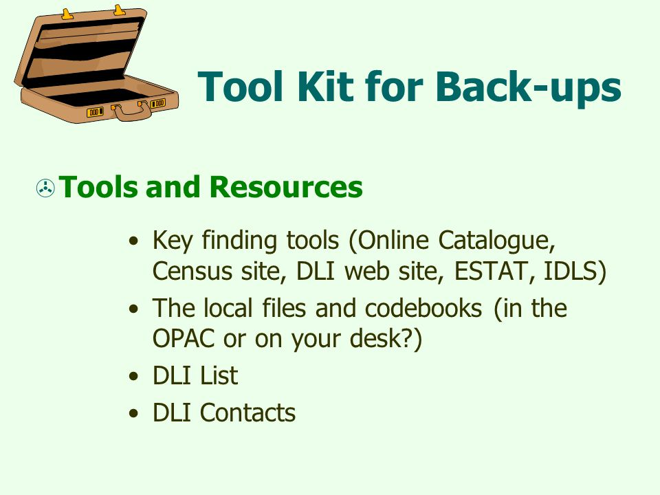 Tool Kit for Back-ups  Tools and Resources Key finding tools (Online Catalogue, Census site, DLI web site, ESTAT, IDLS) The local files and codebooks (in the OPAC or on your desk?) DLI List DLI Contacts