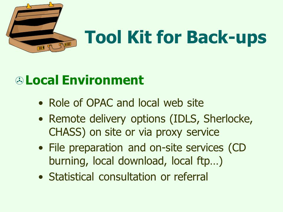 Tool Kit for Back-ups  Local Environment Role of OPAC and local web site Remote delivery options (IDLS, Sherlocke, CHASS) on site or via proxy service File preparation and on-site services (CD burning, local download, local ftp…) Statistical consultation or referral
