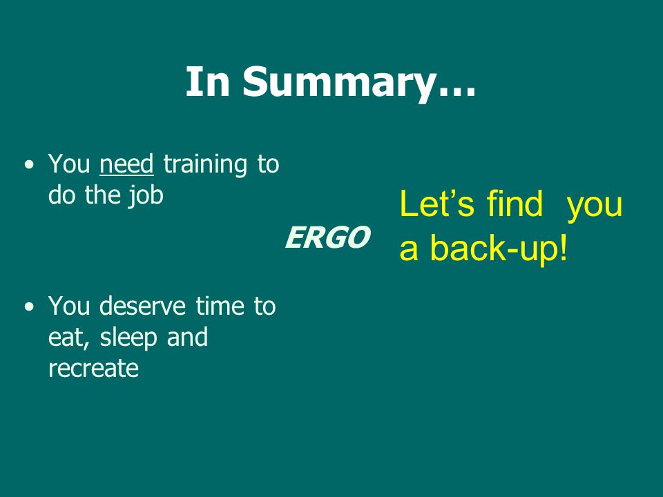 You need training to do the job You deserve time to eat, sleep and recreate In Summary… ERGO Let's find you a back-up!