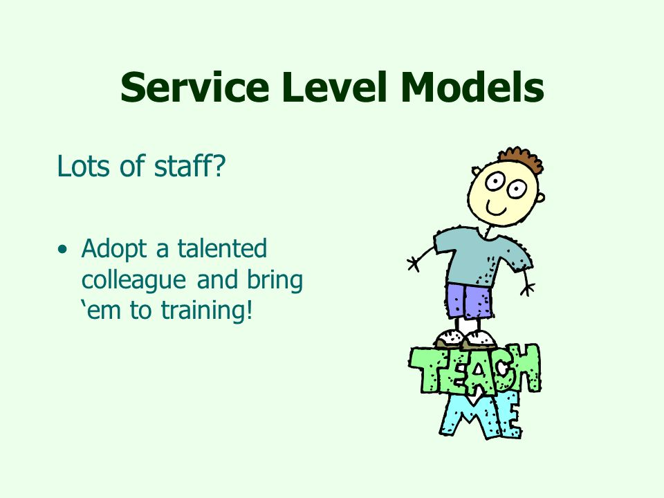 Service Level Models Lots of staff? Adopt a talented colleague and bring 'em to training!