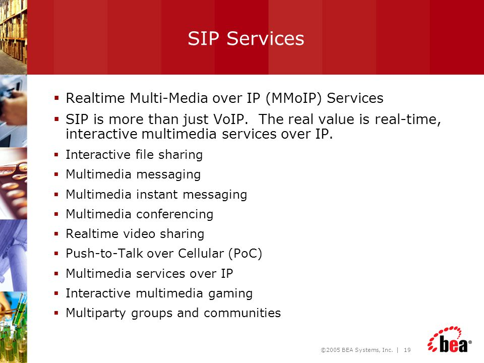 ©2005 BEA Systems, Inc. | 19 SIP Services  Realtime Multi-Media over IP (MMoIP) Services  SIP is more than just VoIP. The real value is real-time, i