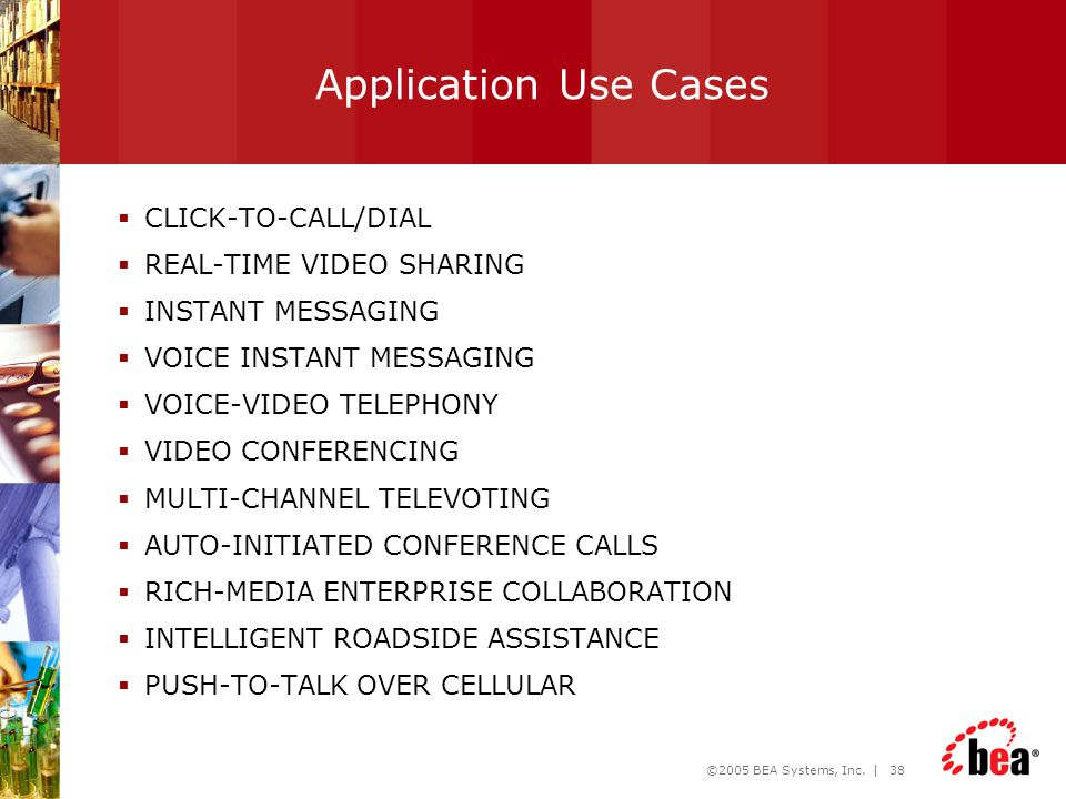 ©2005 BEA Systems, Inc. | 38 Application Use Cases  CLICK-TO-CALL/DIAL  REAL-TIME VIDEO SHARING  INSTANT MESSAGING  VOICE INSTANT MESSAGING  VOIC