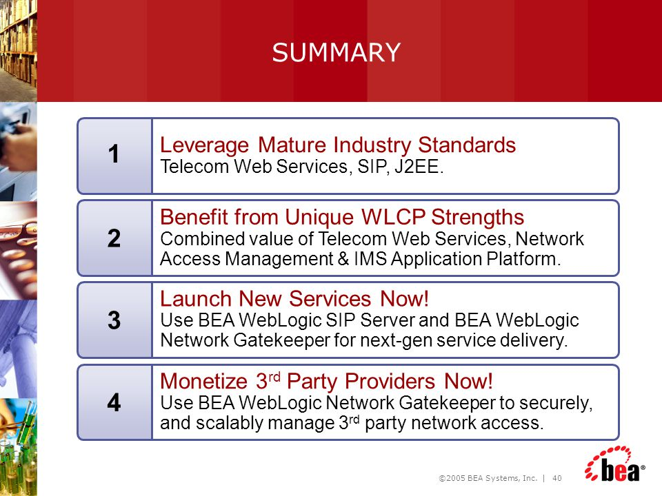 ©2005 BEA Systems, Inc. | 40 Leverage Mature Industry Standards Telecom Web Services, SIP, J2EE. 1 Benefit from Unique WLCP Strengths Combined value o