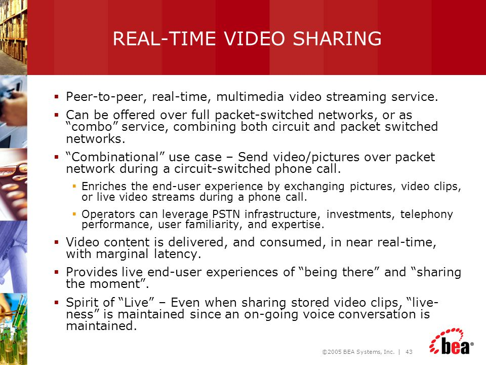 ©2005 BEA Systems, Inc. | 43 REAL-TIME VIDEO SHARING  Peer-to-peer, real-time, multimedia video streaming service.  Can be offered over full packet-