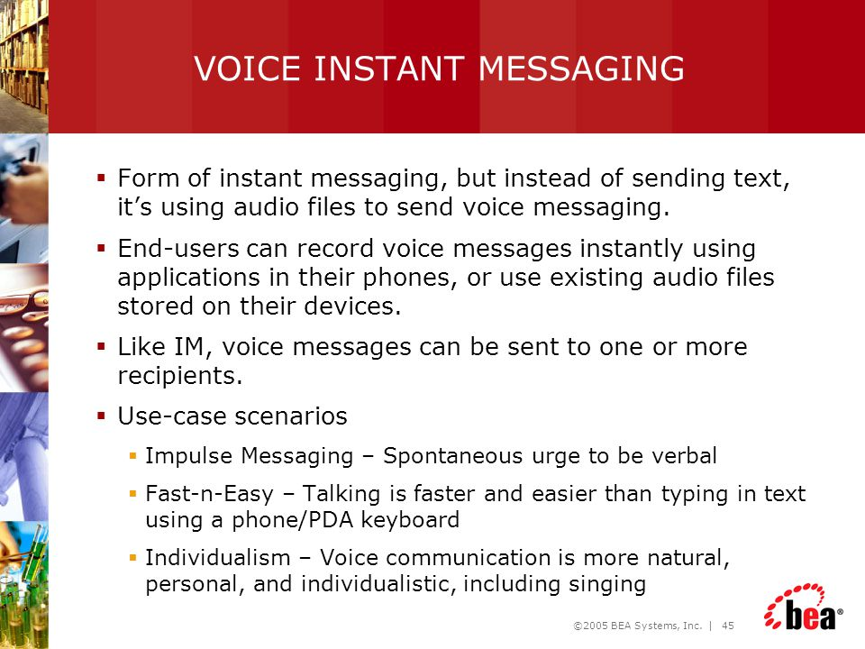 ©2005 BEA Systems, Inc. | 45 VOICE INSTANT MESSAGING  Form of instant messaging, but instead of sending text, it's using audio files to send voice me