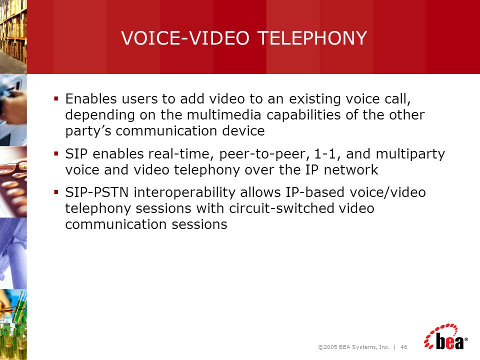 ©2005 BEA Systems, Inc. | 46 VOICE-VIDEO TELEPHONY  Enables users to add video to an existing voice call, depending on the multimedia capabilities of