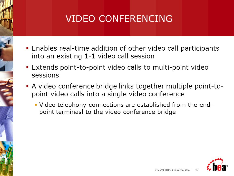 ©2005 BEA Systems, Inc. | 47 VIDEO CONFERENCING  Enables real-time addition of other video call participants into an existing 1-1 video call session