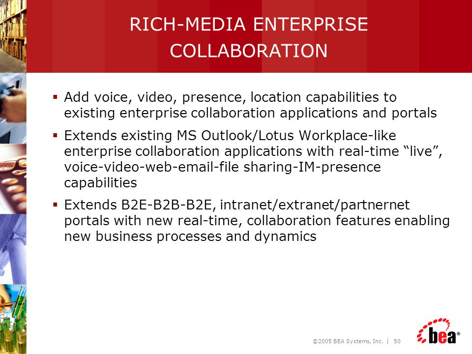 ©2005 BEA Systems, Inc. | 50 RICH-MEDIA ENTERPRISE COLLABORATION  Add voice, video, presence, location capabilities to existing enterprise collaborat