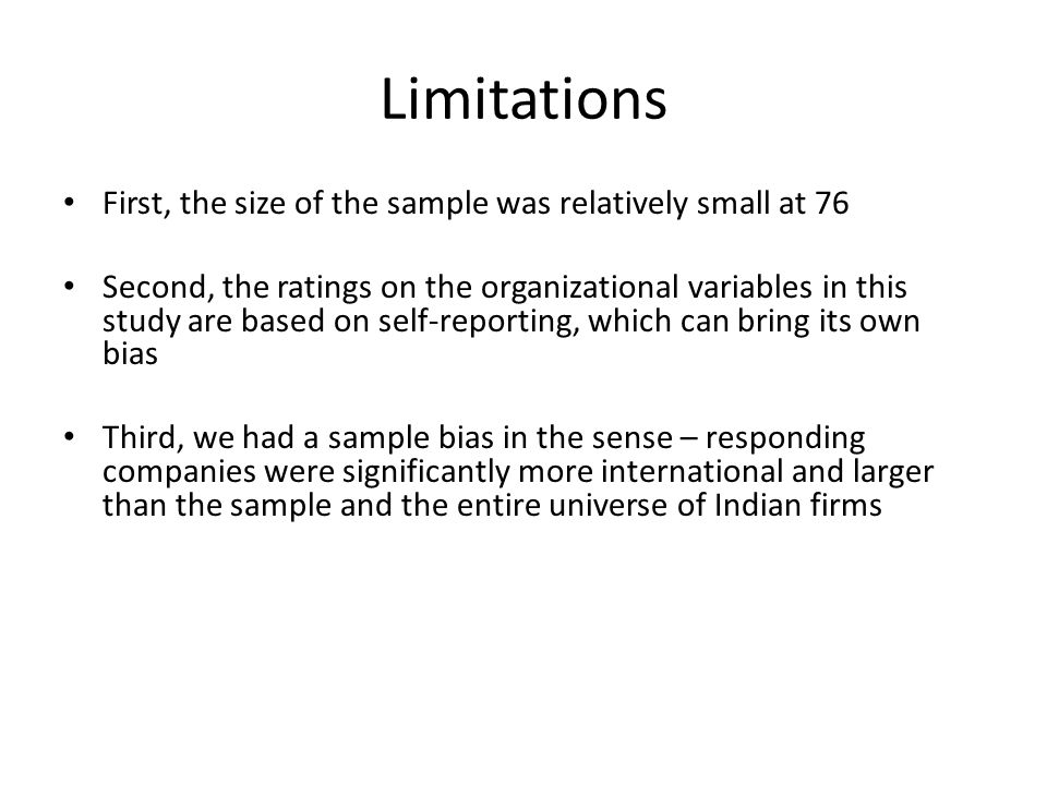 Limitations First, the size of the sample was relatively small at 76 Second, the ratings on the organizational variables in this study are based on self-reporting, which can bring its own bias Third, we had a sample bias in the sense – responding companies were significantly more international and larger than the sample and the entire universe of Indian firms