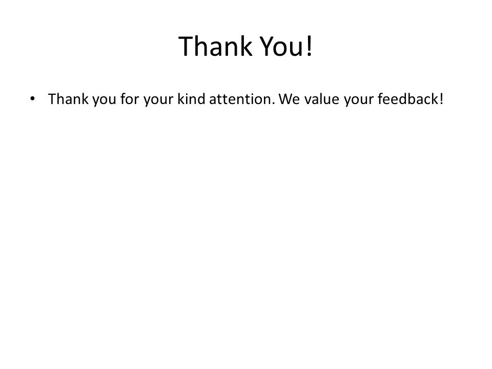 Thank You! Thank you for your kind attention. We value your feedback!