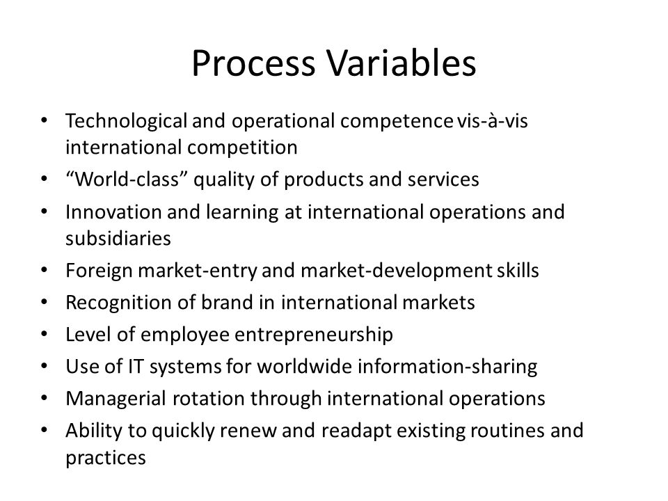 Process Variables Technological and operational competence vis-à-vis international competition World-class quality of products and services Innovation and learning at international operations and subsidiaries Foreign market-entry and market-development skills Recognition of brand in international markets Level of employee entrepreneurship Use of IT systems for worldwide information-sharing Managerial rotation through international operations Ability to quickly renew and readapt existing routines and practices
