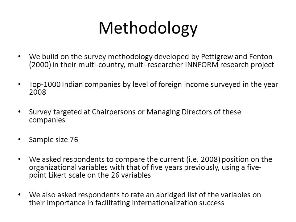Methodology We build on the survey methodology developed by Pettigrew and Fenton (2000) in their multi-country, multi-researcher INNFORM research project Top-1000 Indian companies by level of foreign income surveyed in the year 2008 Survey targeted at Chairpersons or Managing Directors of these companies Sample size 76 We asked respondents to compare the current (i.e.