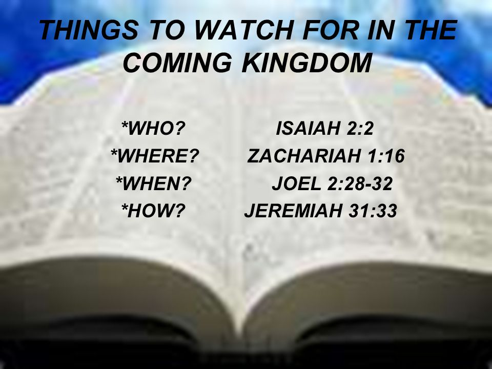 THINGS TO WATCH FOR IN THE COMING KINGDOM *WHO. ISAIAH 2:2 *WHERE.