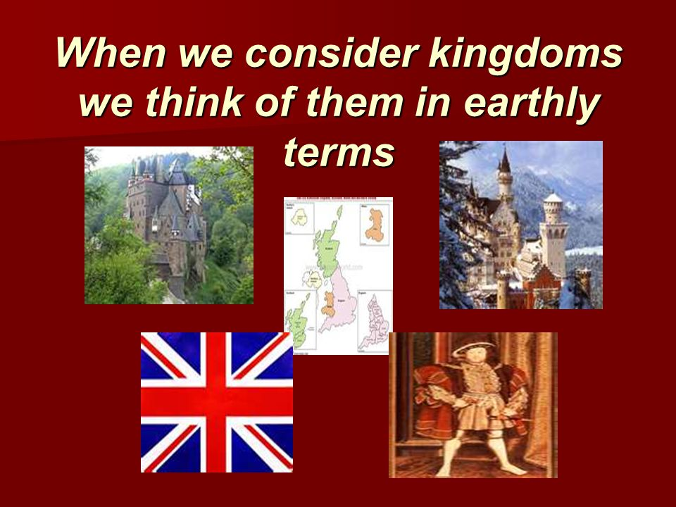 When we consider kingdoms we think of them in earthly terms